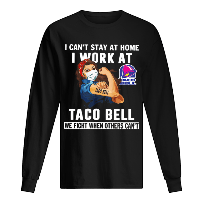 Strong Woman Face Mask I Can't Stay At Home I Work At Taco Bell We Fight When Others Can't  Long Sleeved T-shirt