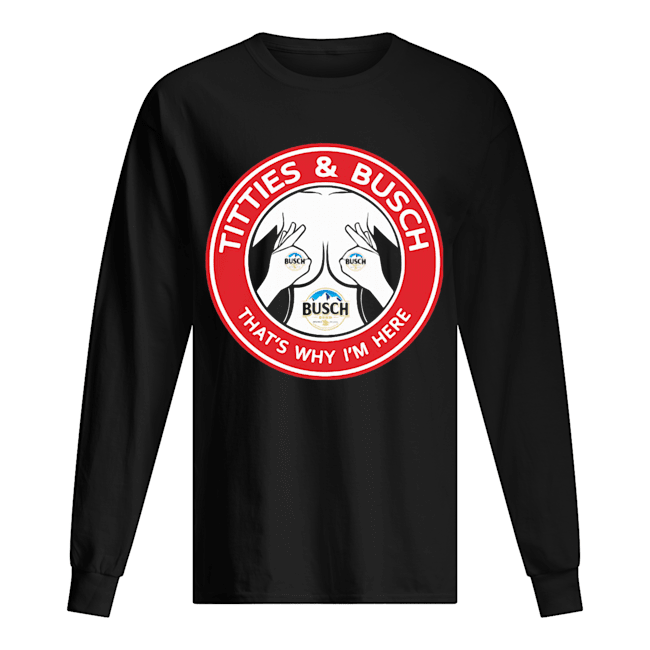 Tities and busch that's why I'm here  Long Sleeved T-shirt
