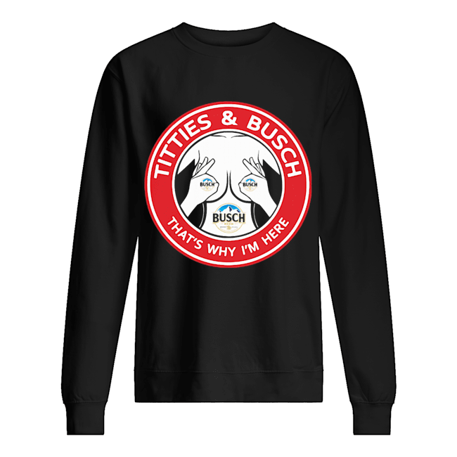 Tities and busch that's why I'm here  Unisex Sweatshirt
