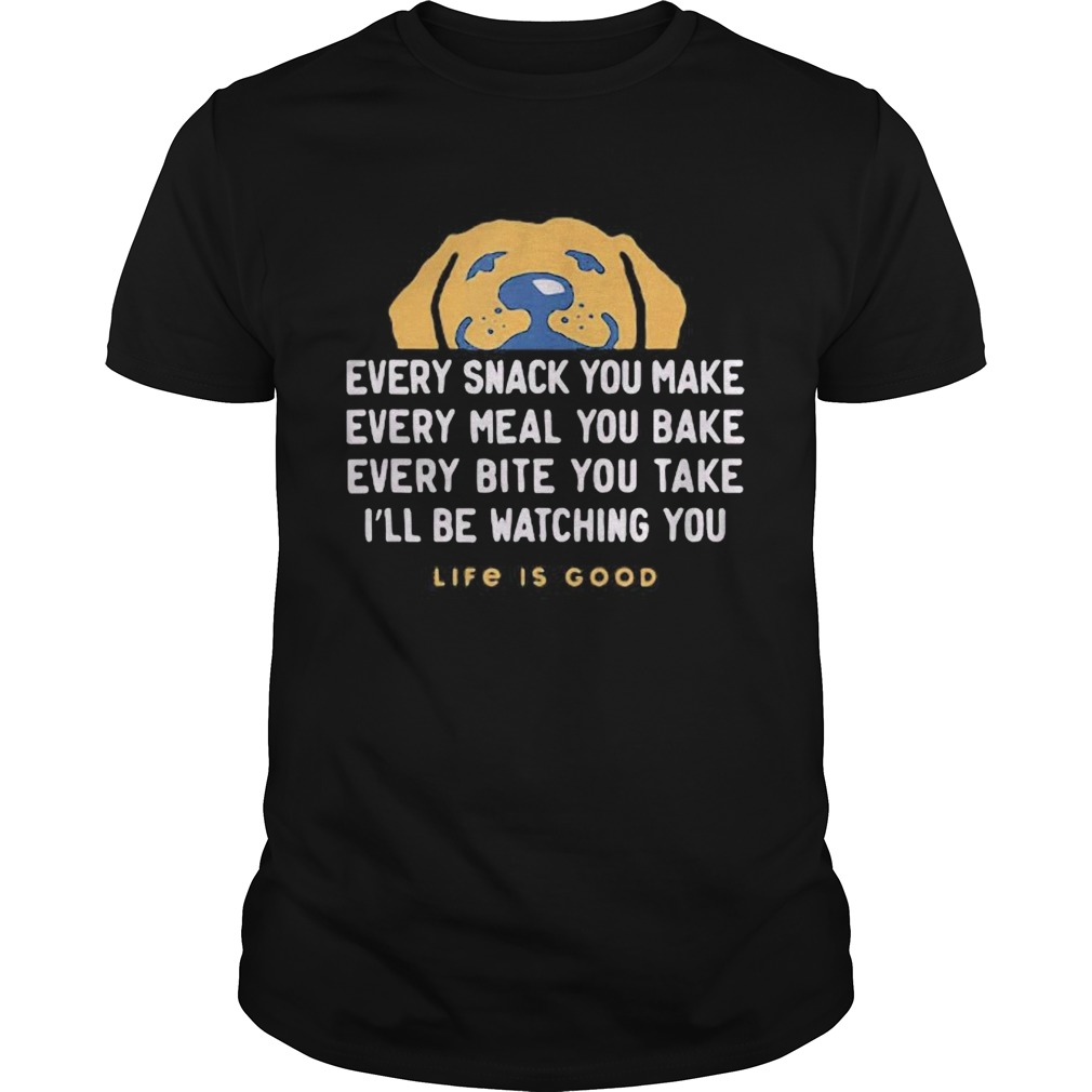 1593401549Dog every snack you make every meal you bake every bite you take i'll be watching you life is good Unisex