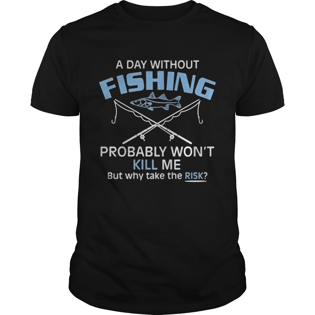 A day without fishing probably wont kill me but why take the risk  Unisex