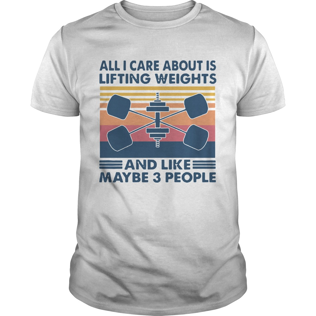 All I Care About Is Lifting Weights And Llike Maybe 3 Peole Vintage  Unisex