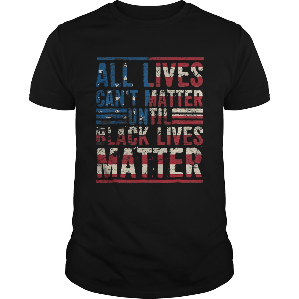 All lives cant matter until American flag veteran Independence Day  Unisex
