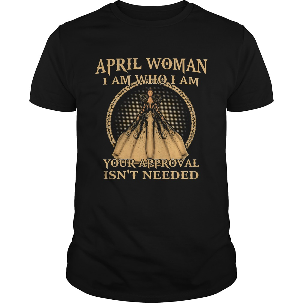 April Woman I Am Who I Am Your Approval Isnt Needed  Unisex