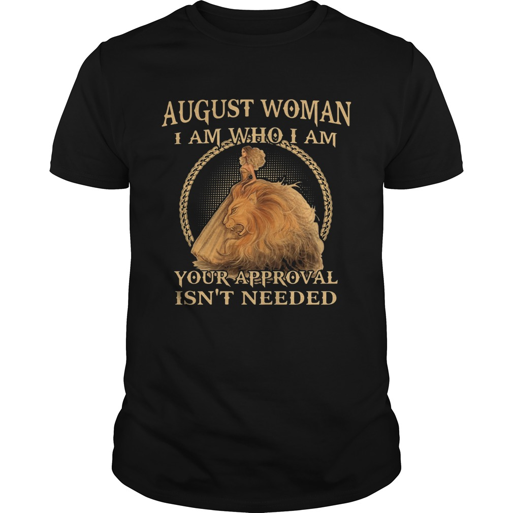 August Woman I Am Who I Am Your Approval Isnt Needed Unisex