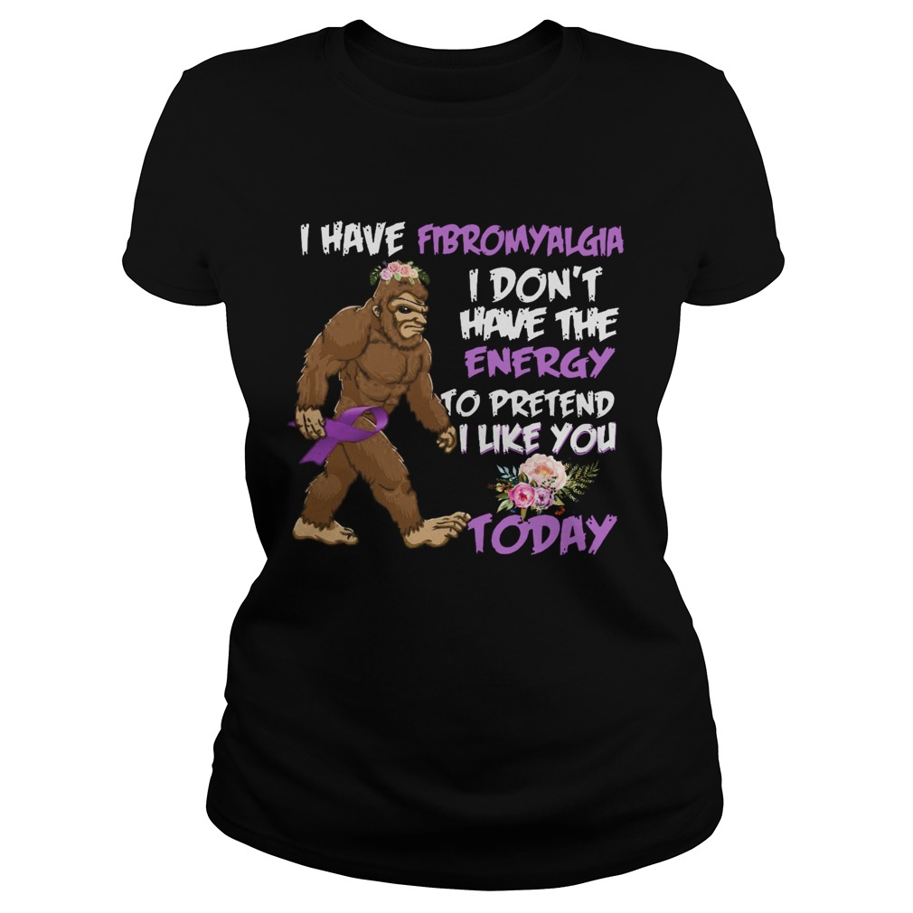 Bigfoot I Have Fibromyalgia I Dont Have The Energy To Pretend I Like You Today  Classic Ladies