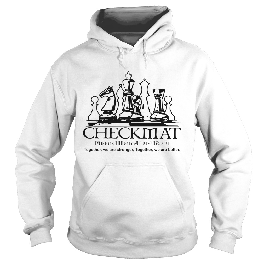 Checkmat Brazilian Jiu Jitsu Together We Are Stronger Together We Are Better  Hoodie