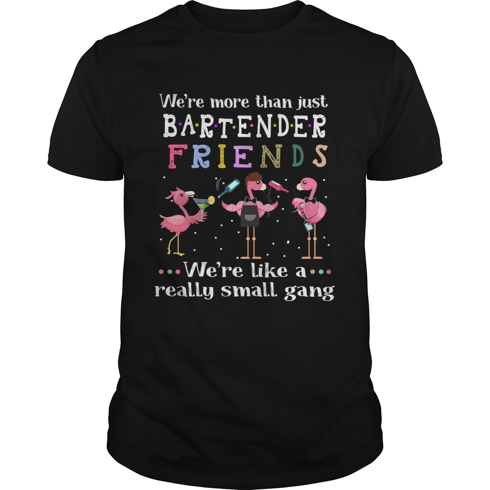 Flamingos Were More Than Just Bartender Friends Were Like A Really Small Gang  Unisex
