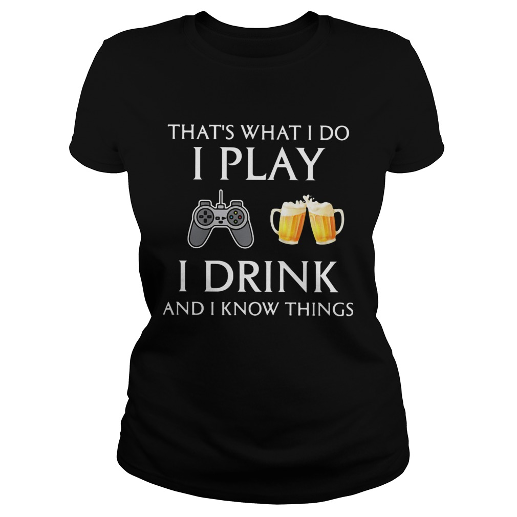 Game thats what i do i play i drink beer and i know things  Classic Ladies