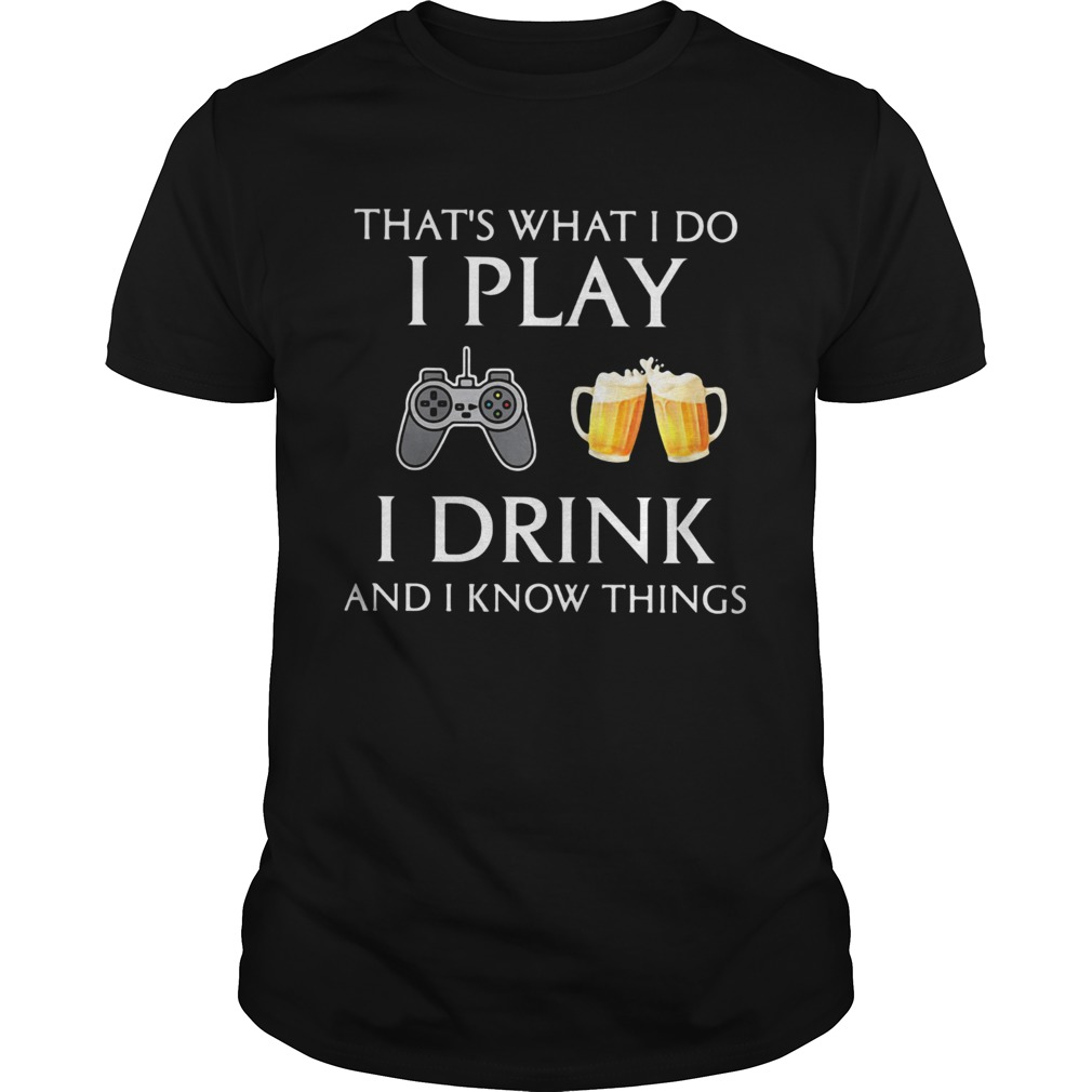 Game thats what i do i play i drink beer and i know things  Unisex
