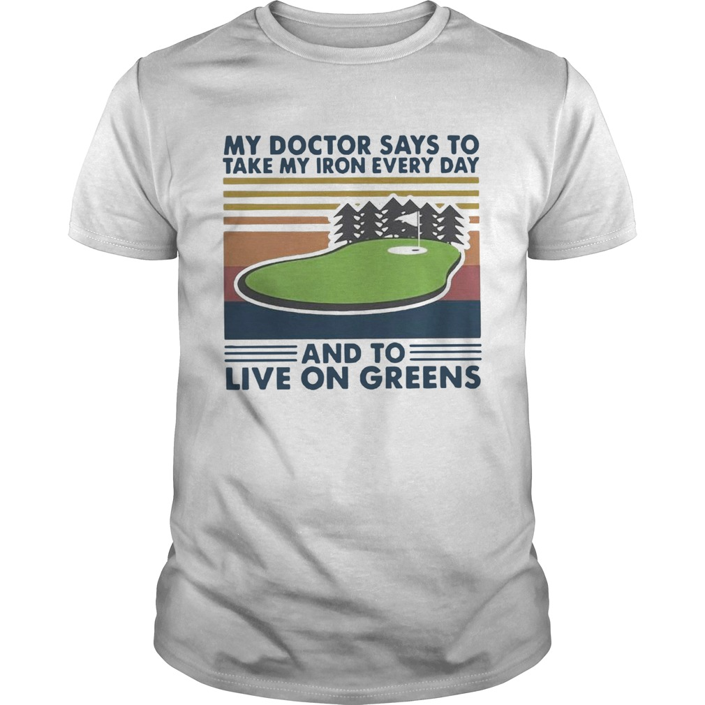 Golf My Doctor Says To Take My Iron Every Day And To Live On Greens Vintage  Unisex