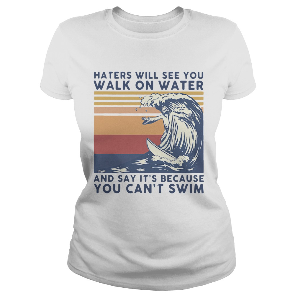 Haters Will See You Walk On Water And Say Its Because You Cant Swim Vintage  Classic Ladies