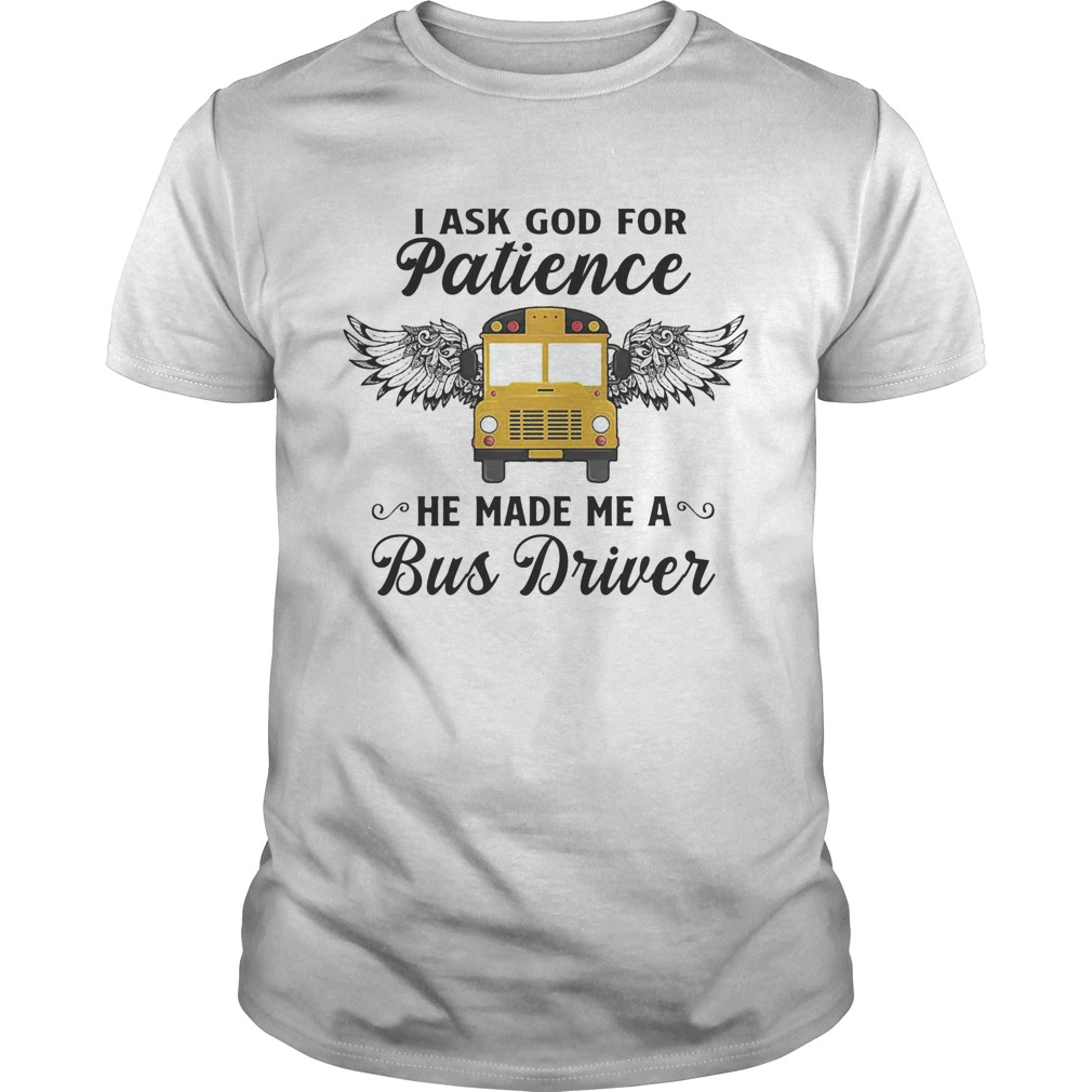 I ask god for patience he made me a bus driver  Unisex