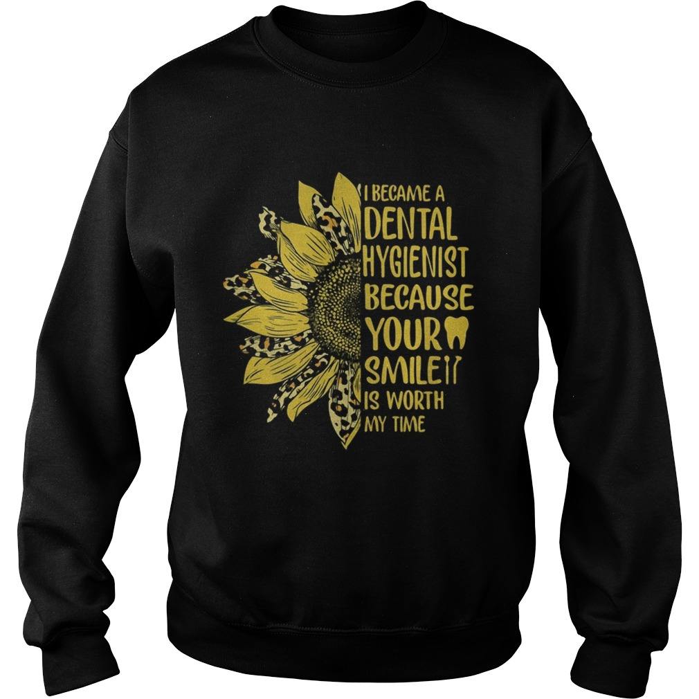 I became a dental hygienist because your smile is worth my time sunflower leopard  Sweatshirt
