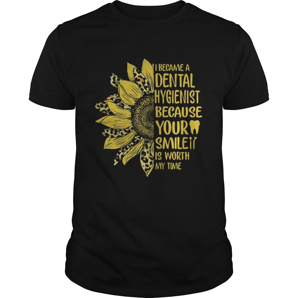 I became a dental hygienist because your smile is worth my time sunflower leopard  Unisex