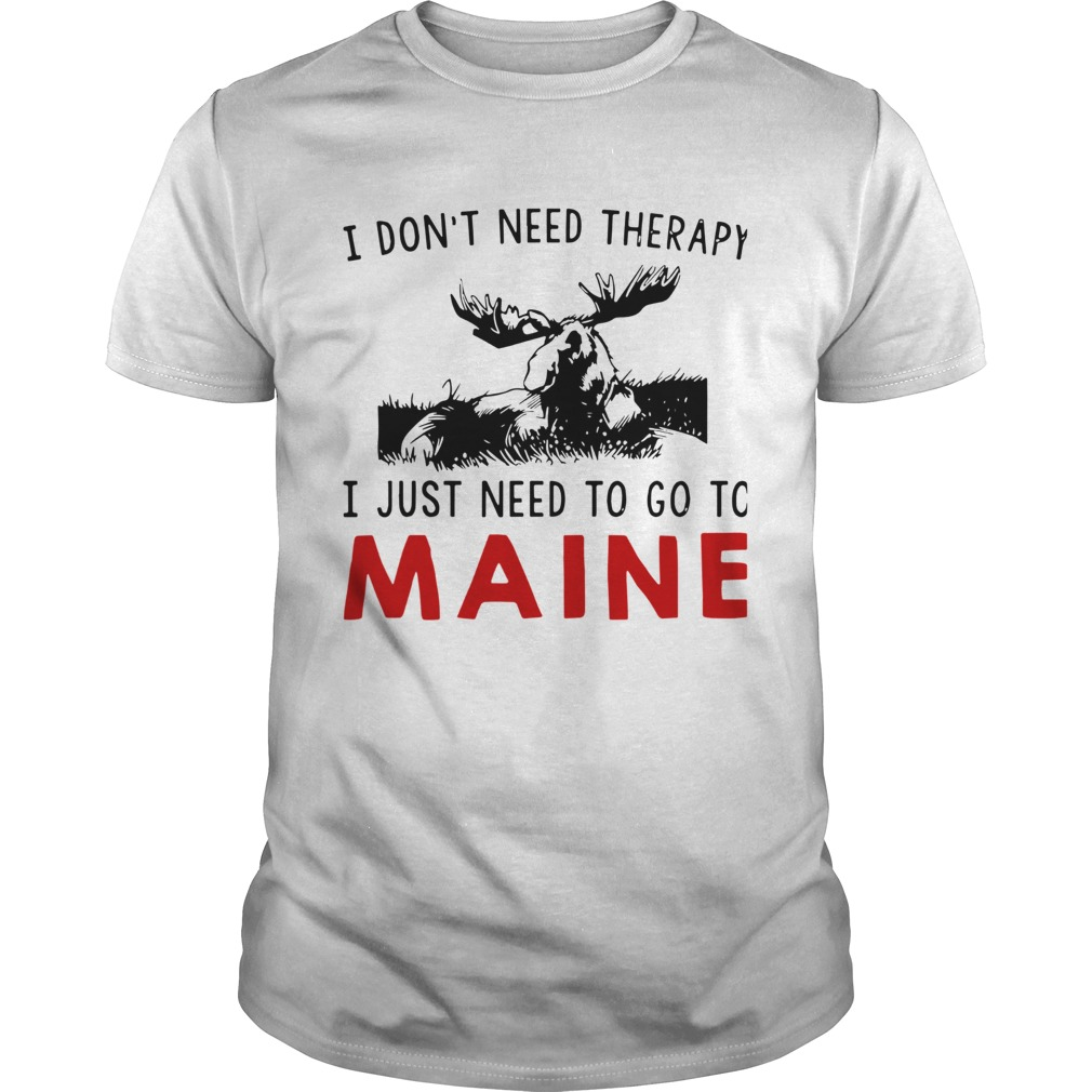 I Dont Need Therapy I Just Need To Go To Maine  Unisex