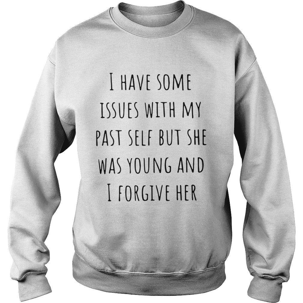 I Have Some Issues With My Past Self But She Was Young And I Forgive Her  Sweatshirt