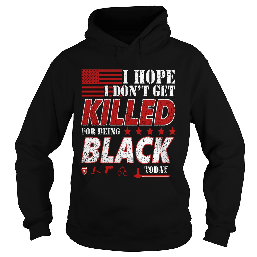 I Hope I Dont Get Killed For Being Black Today  Hoodie