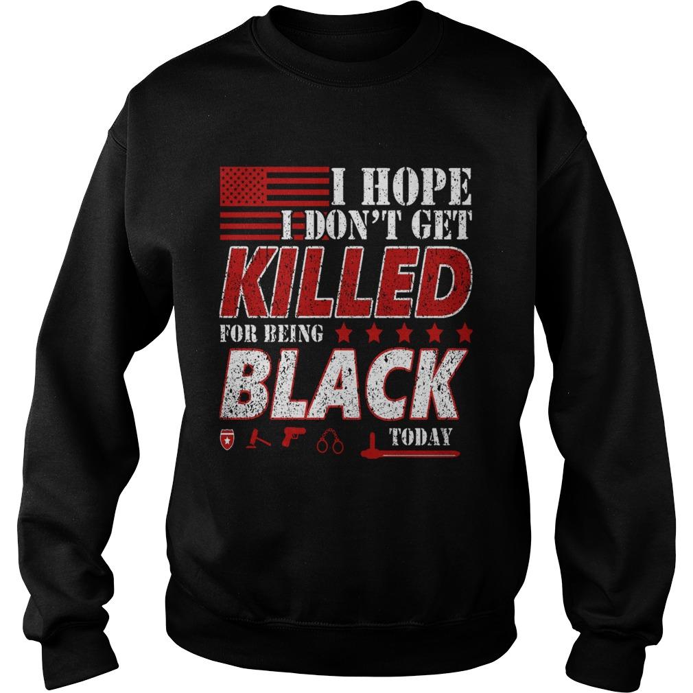I Hope I Dont Get Killed For Being Black Today  Sweatshirt