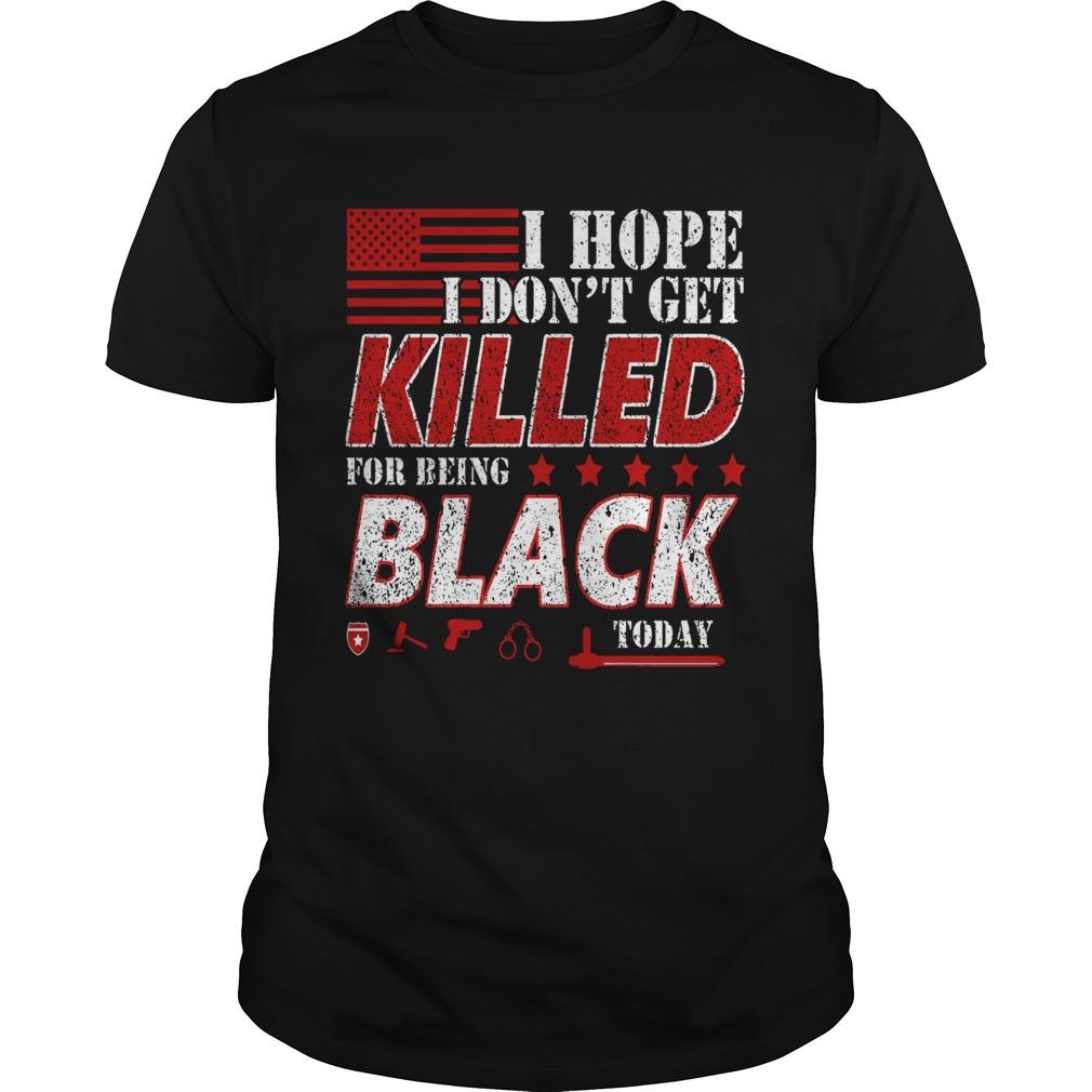 I Hope I Dont Get Killed For Being Black Today  Unisex