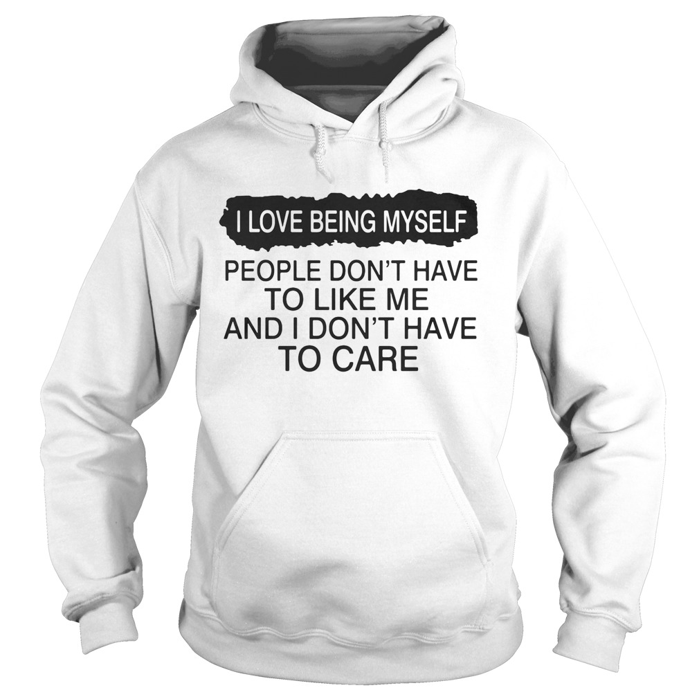 I love being myself people dont have to like me and I dont have to care  Hoodie