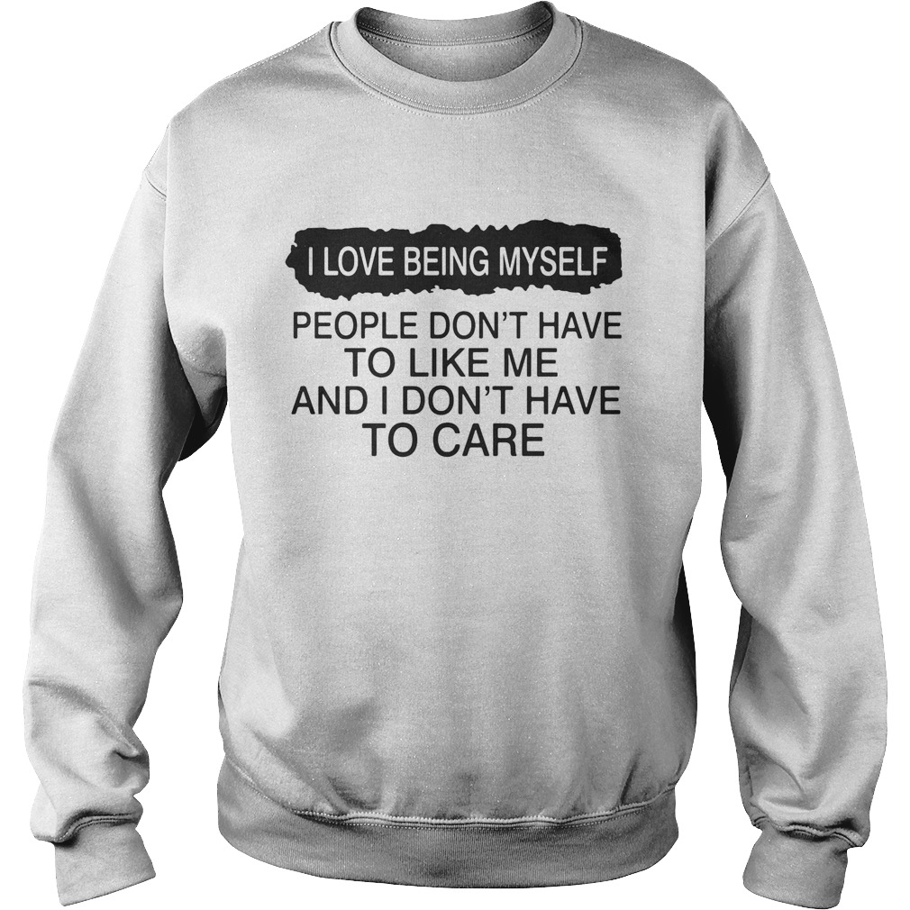 I love being myself people dont have to like me and I dont have to care  Sweatshirt