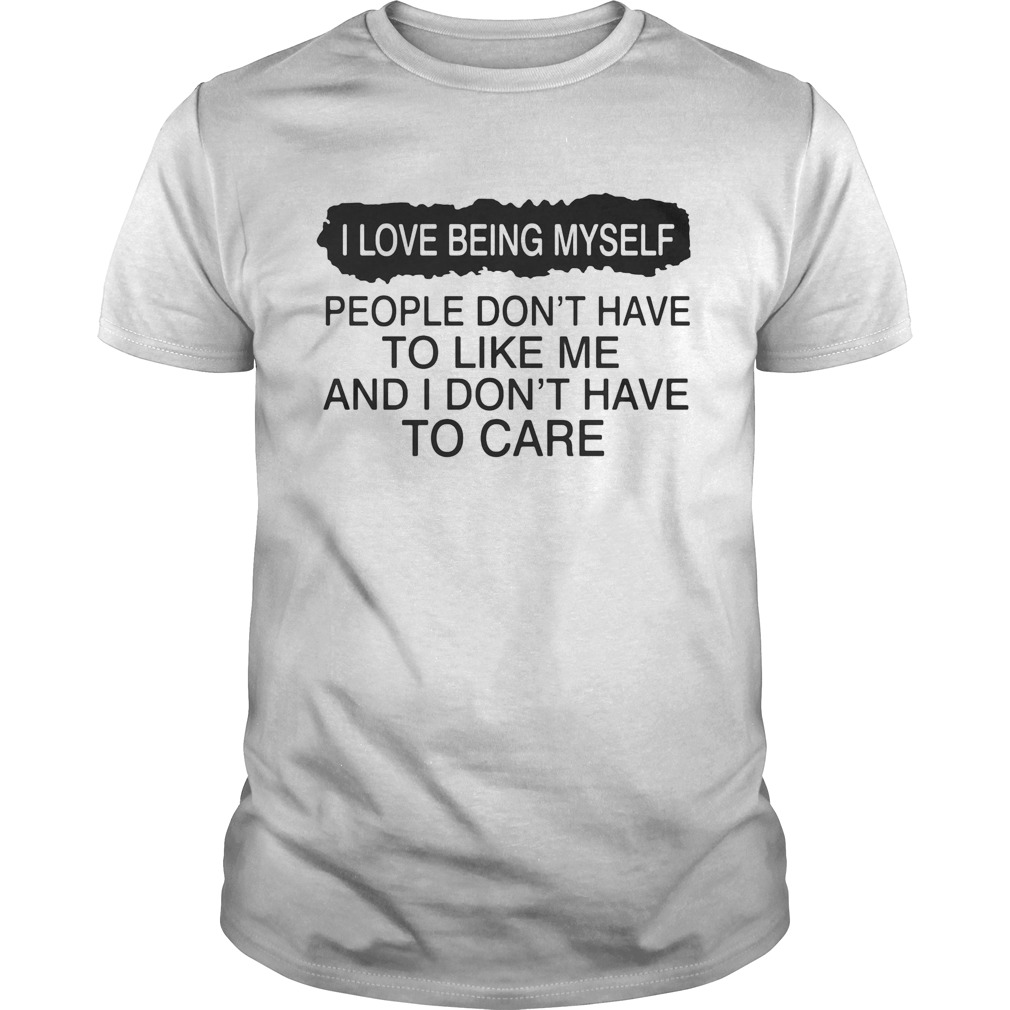 I love being myself people dont have to like me and I dont have to care  Unisex