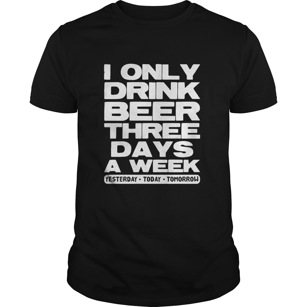 I only drink beer three days a week yesterday today tomorrow  Unisex