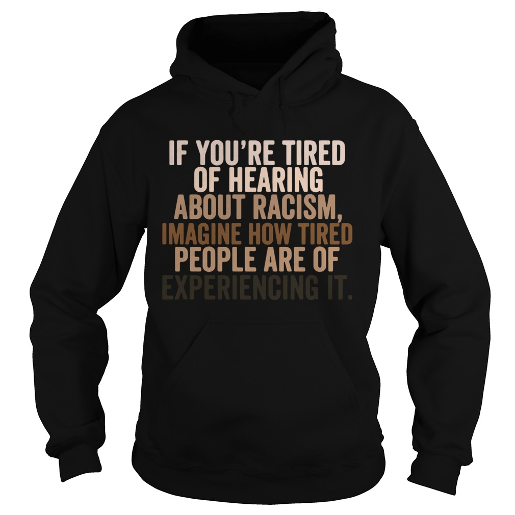 If You Are Tired Hearing About Racism Imagine How Tired People Are Of Experiencing It  Hoodie