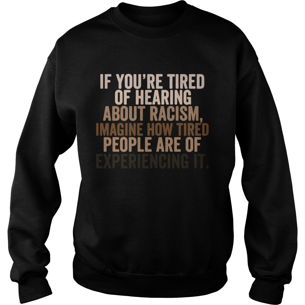 If You Are Tired Hearing About Racism Imagine How Tired People Are Of Experiencing It  Sweatshirt