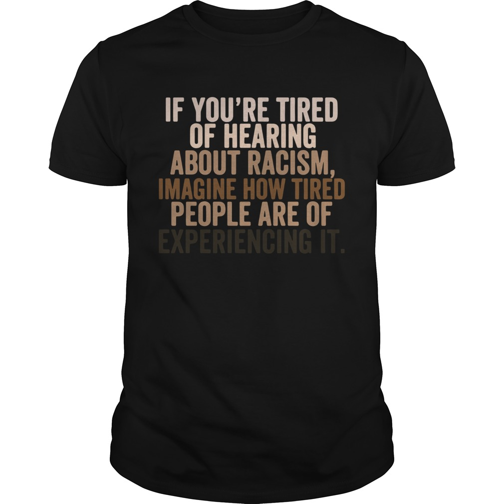 If You Are Tired Hearing About Racism Imagine How Tired People Are Of Experiencing It  Unisex