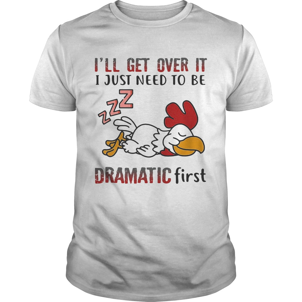 Ill Get Over It I Just Need To Be Dramtic First Chicken  Unisex