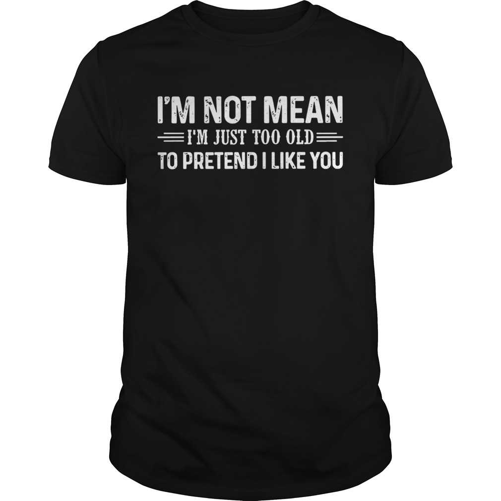 Im Not Mean Im Just Too Old To Pretend I Like You  Unisex