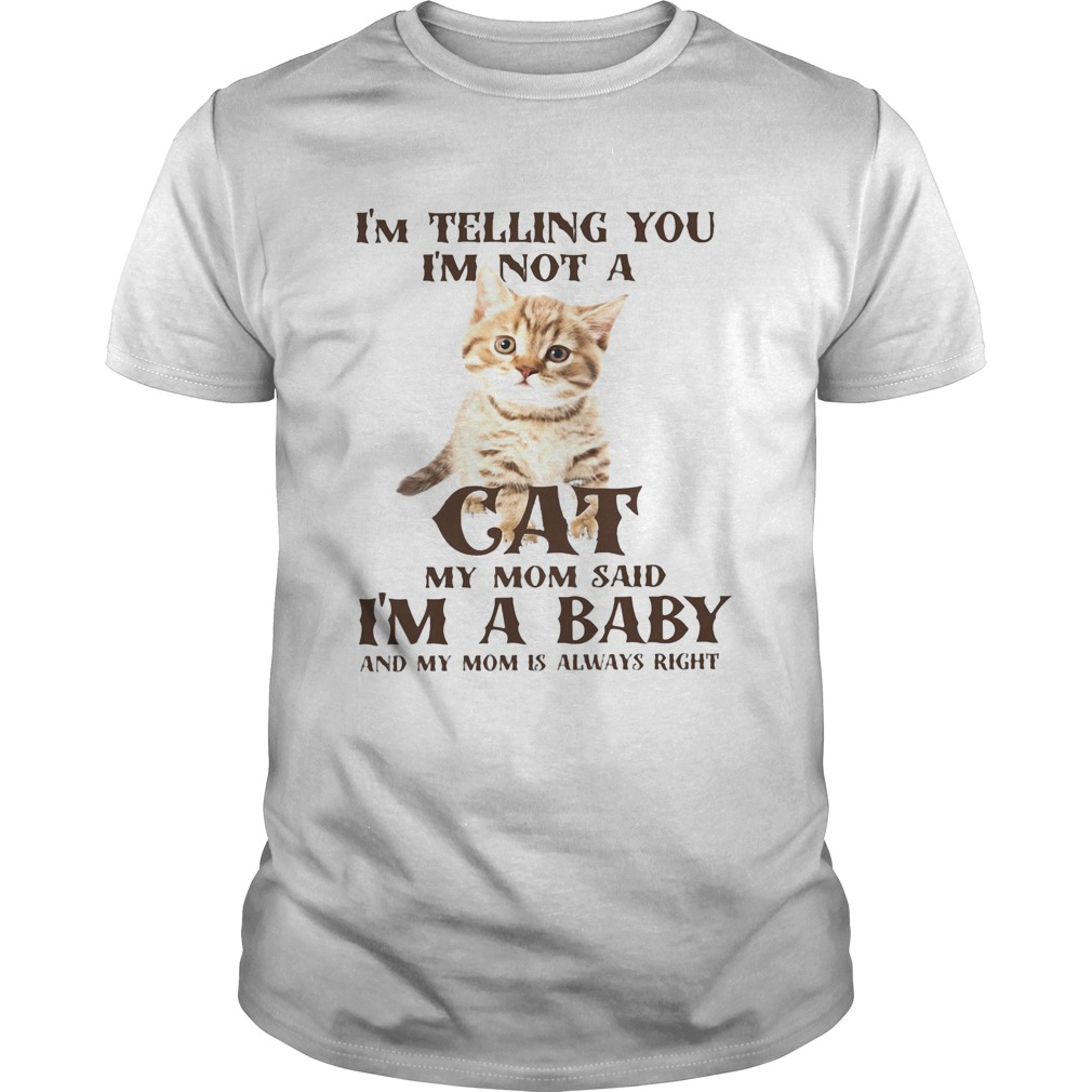 Im Telling You Im Not A Cat Im A Baby And My Mom Is Always Right  Unisex