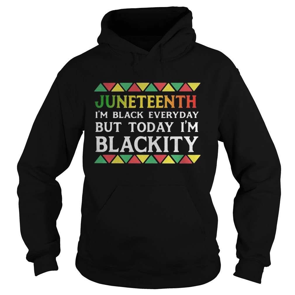 Juneteenth im black every day but tiday im blackity  Hoodie