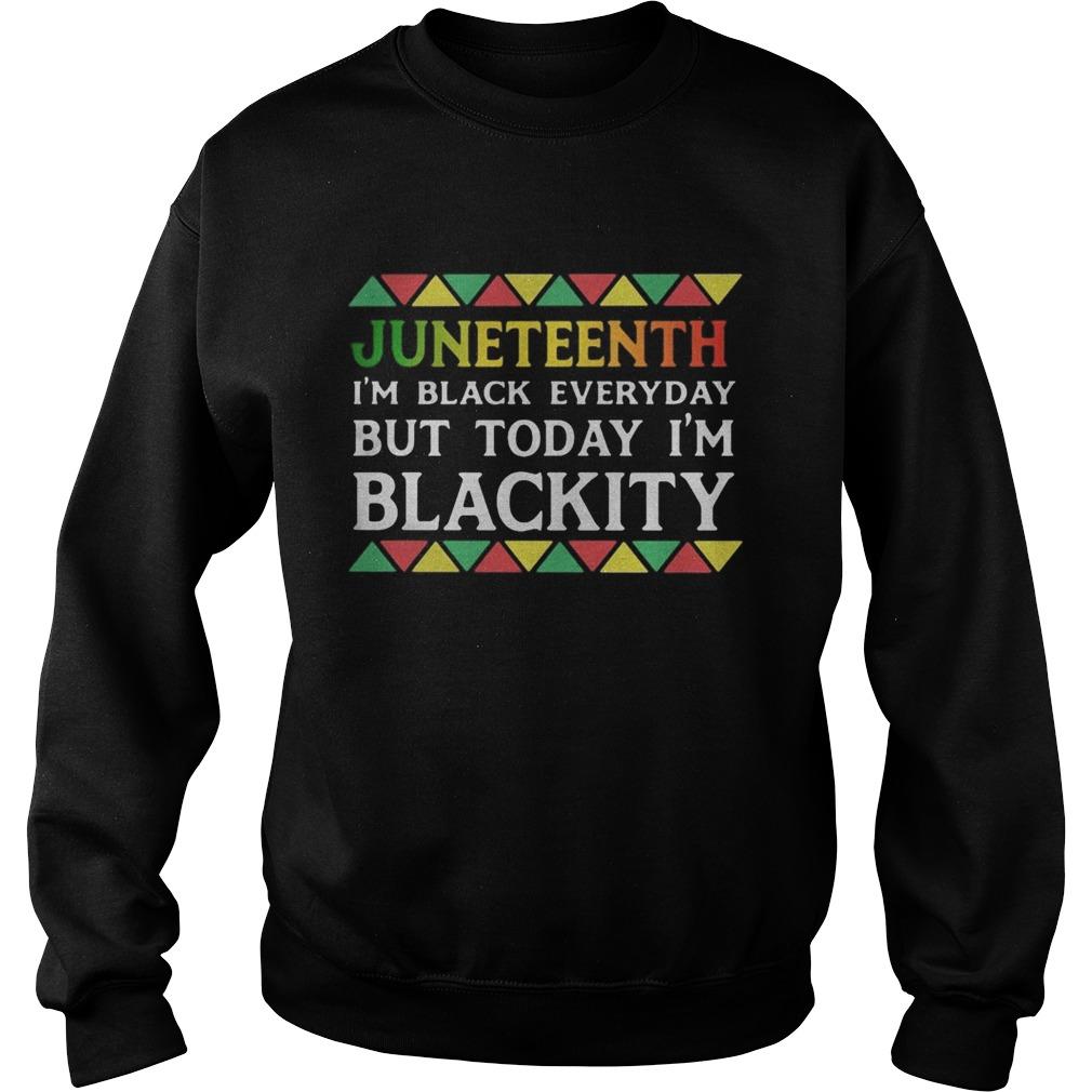 Juneteenth im black every day but tiday im blackity  Sweatshirt