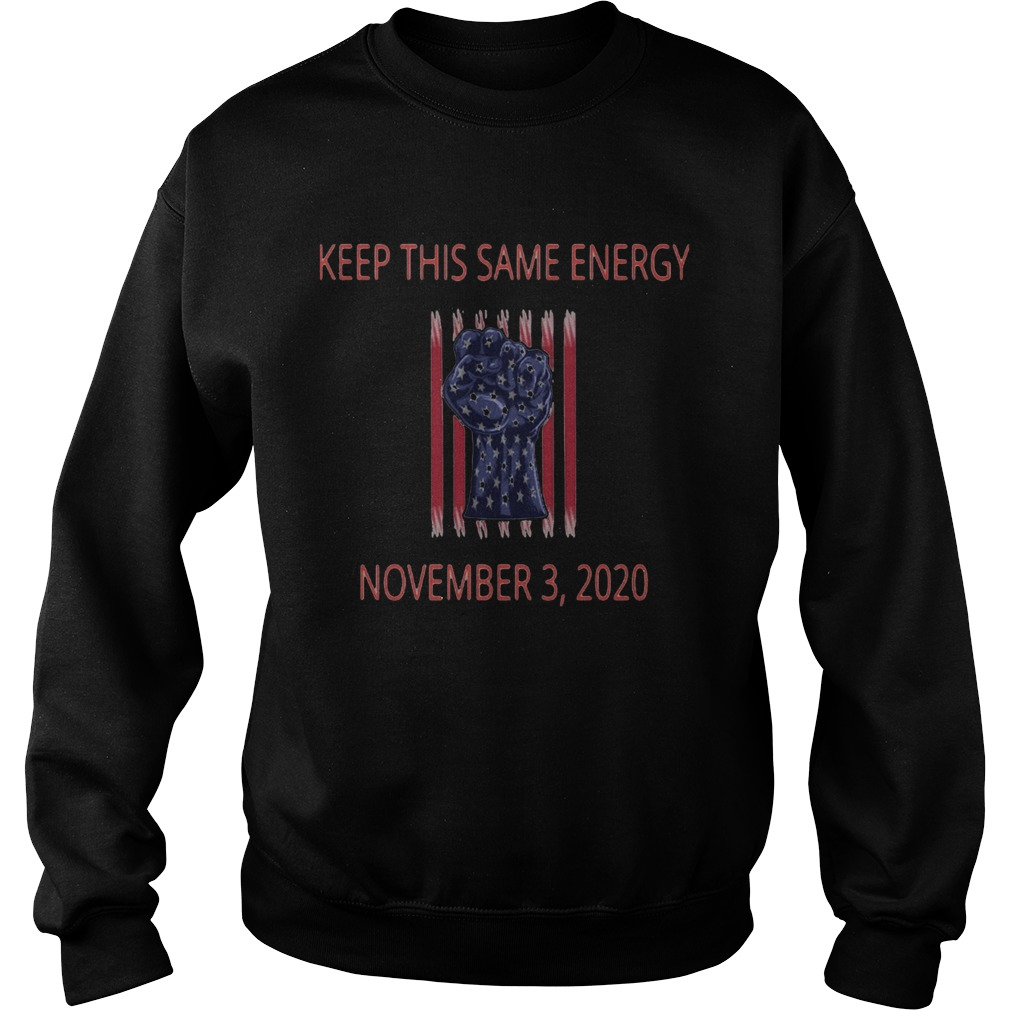 Keep this same energy november 3 2020 american flag independence day  Sweatshirt