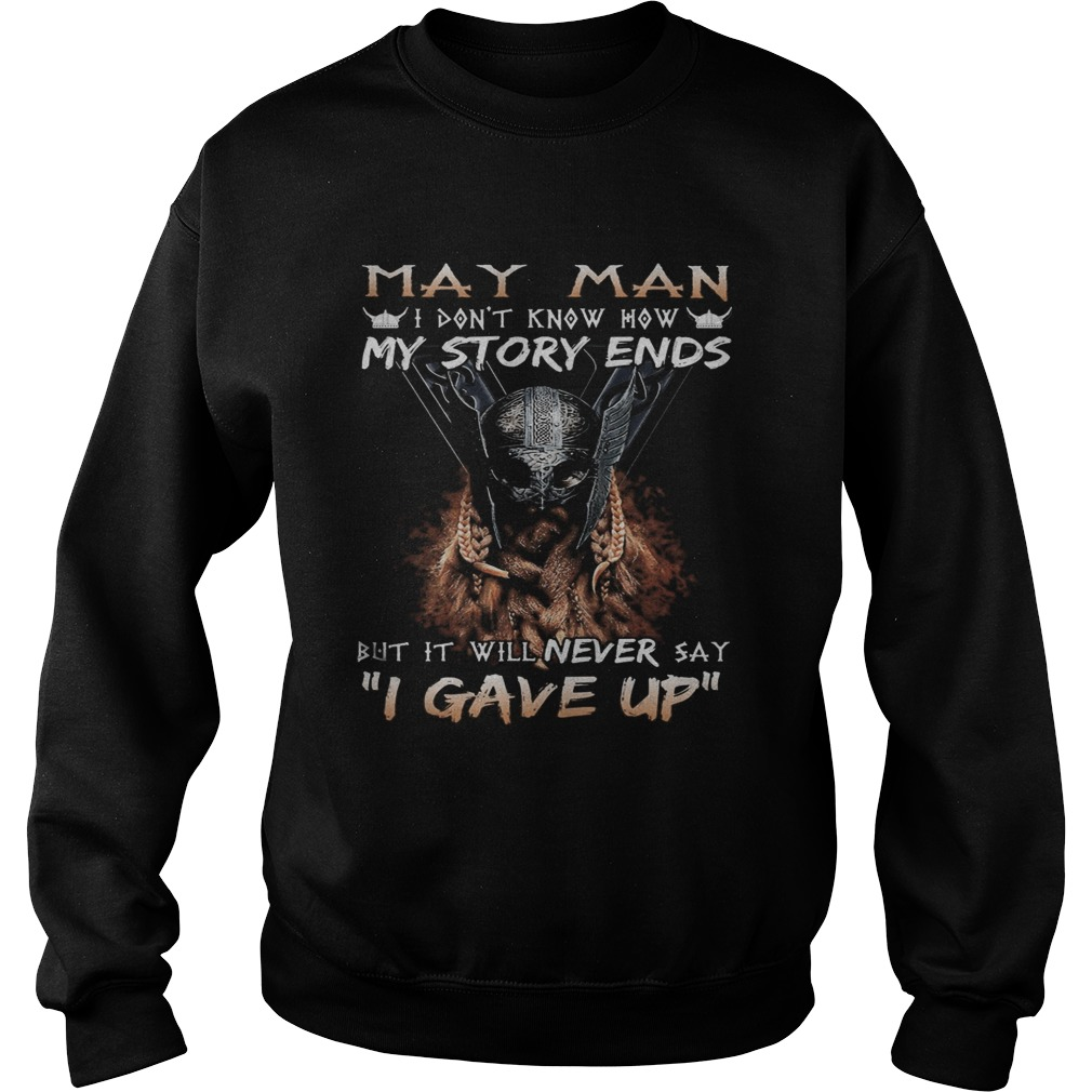 May man I dont know how my story ends but it will never say I gave up  Sweatshirt