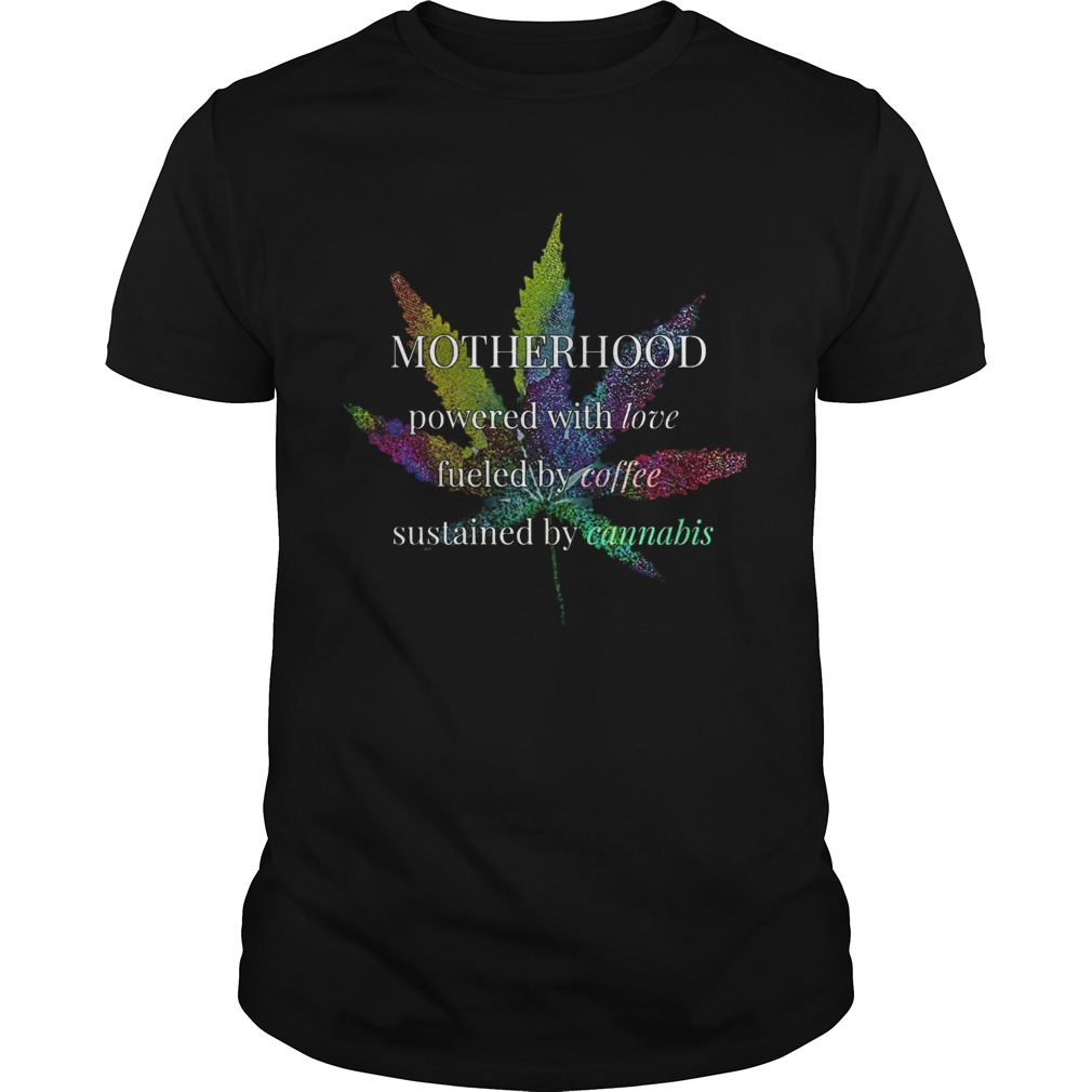 Motherhood Powered By Love Fueled By Coffee By Cannabis  Unisex