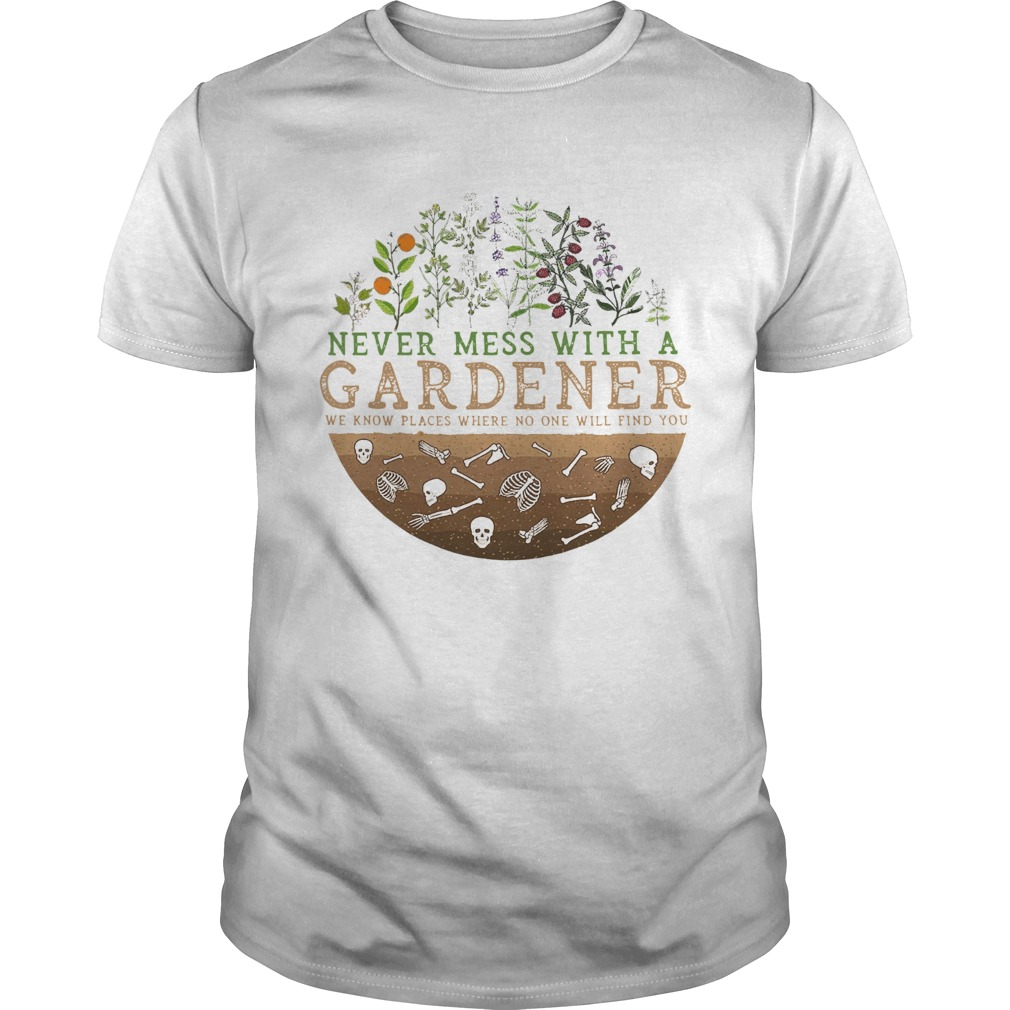 Never Mess With A Gardener We Know Places Where No One Will Find You  Unisex
