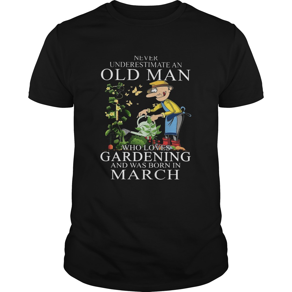 Never Underestimate An Old Man Who Loves Gardening And Was Born In March  Unisex