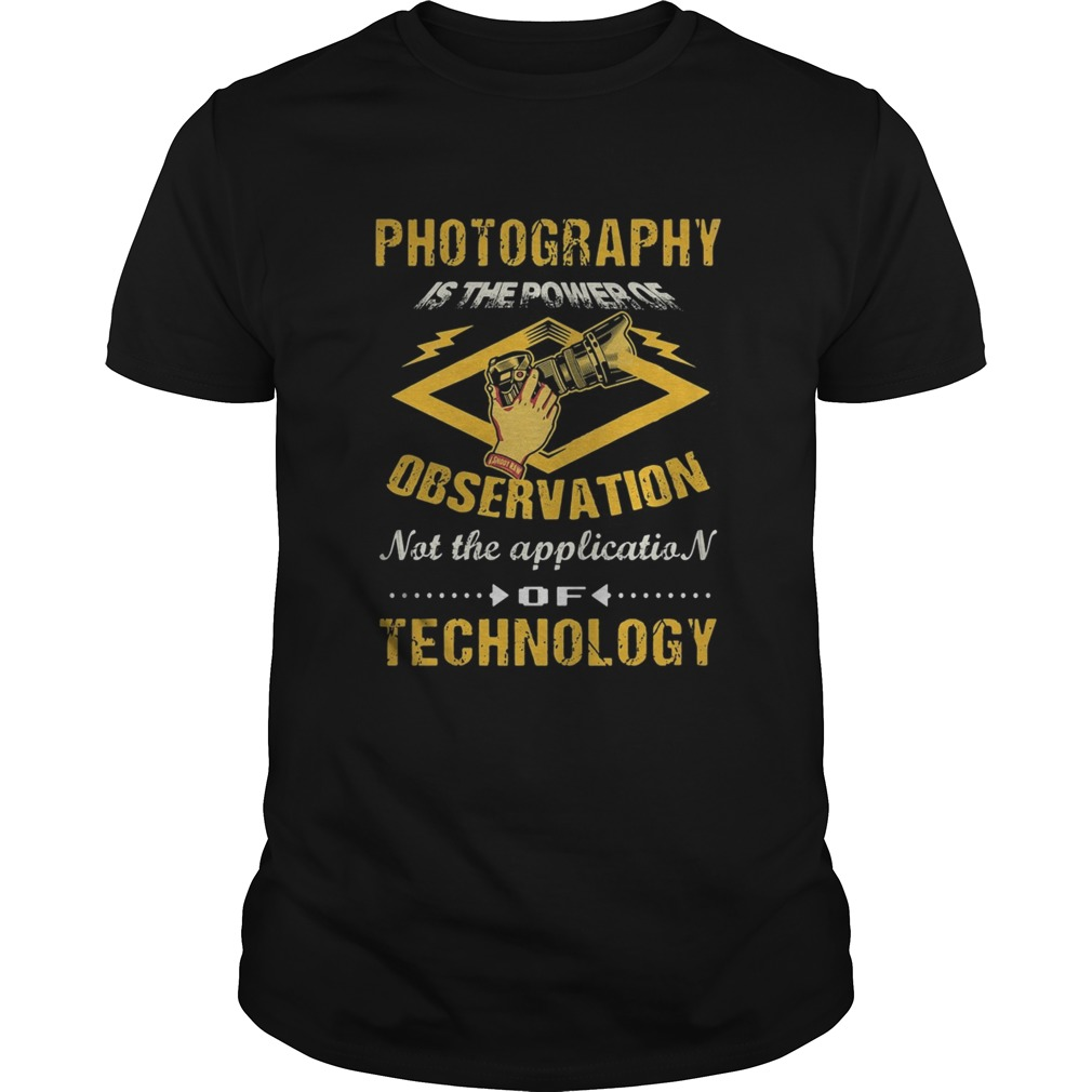 Photography Is The Power Of Observation Not The Application Of Technology  Unisex