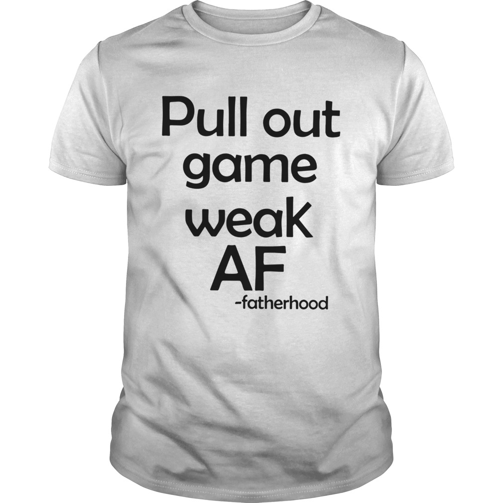 Pull Out Game Weak Af Fatherhood  Unisex