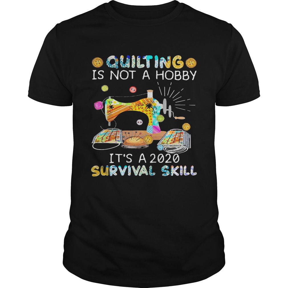 Quilting Is Not A Hobby Its A 2020 Survival Skill  Unisex