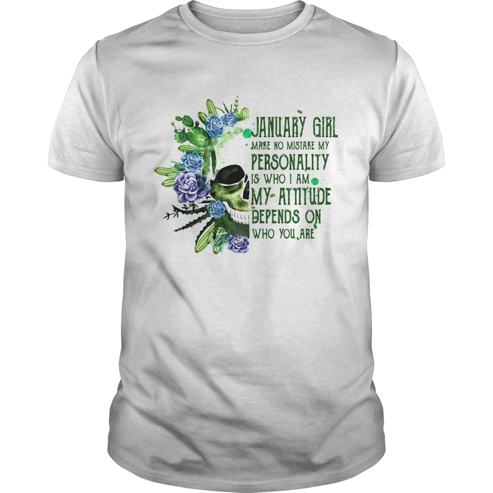 Skull cactus january girl make no mistake my personality is who i am my attitude depends on who you Unisex