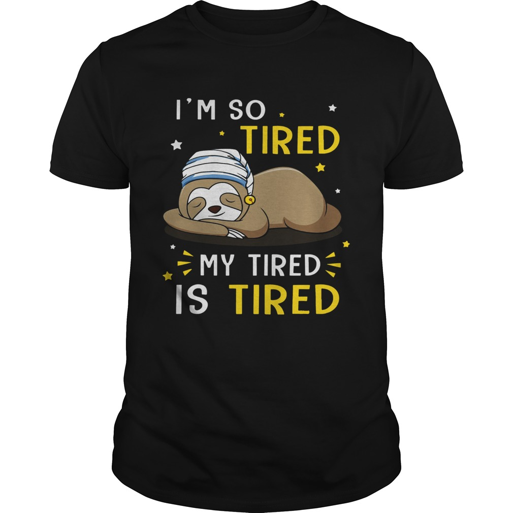 Sloth Im So Tired My Tired Is Tired  Unisex