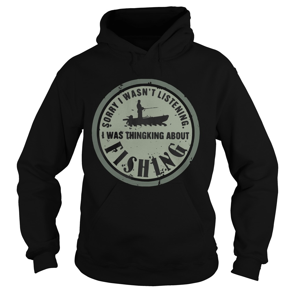 Sorry I Wasnt Listening I Was Thingking About Fishing  Hoodie