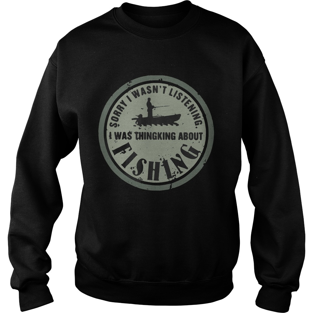Sorry I Wasnt Listening I Was Thingking About Fishing  Sweatshirt