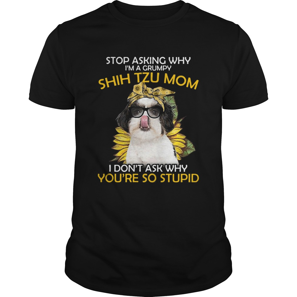 Stop Asking Why Im A Grumpy Shih Tzu Mom I Dont Ask Why Youre So Stupid Sunflower  Unisex