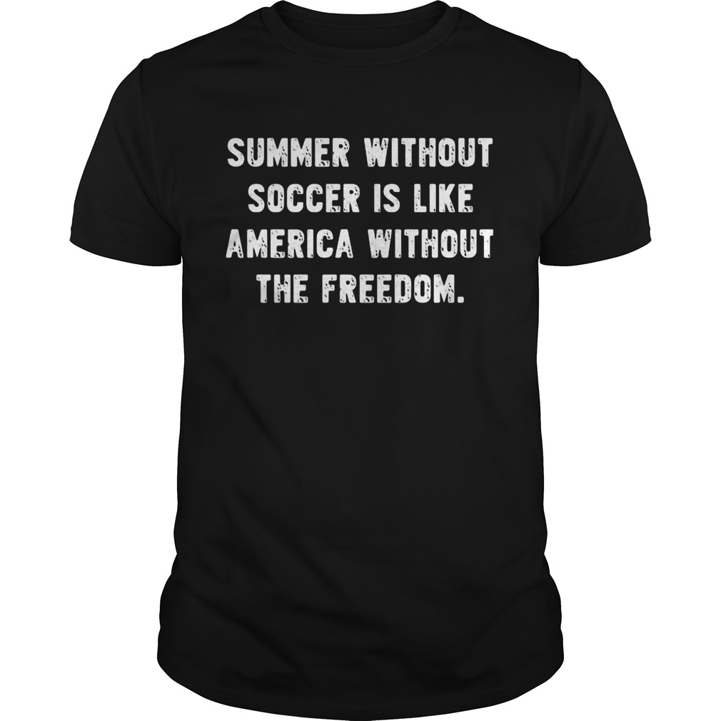 Summer without soccer is like america without the freedom  Unisex